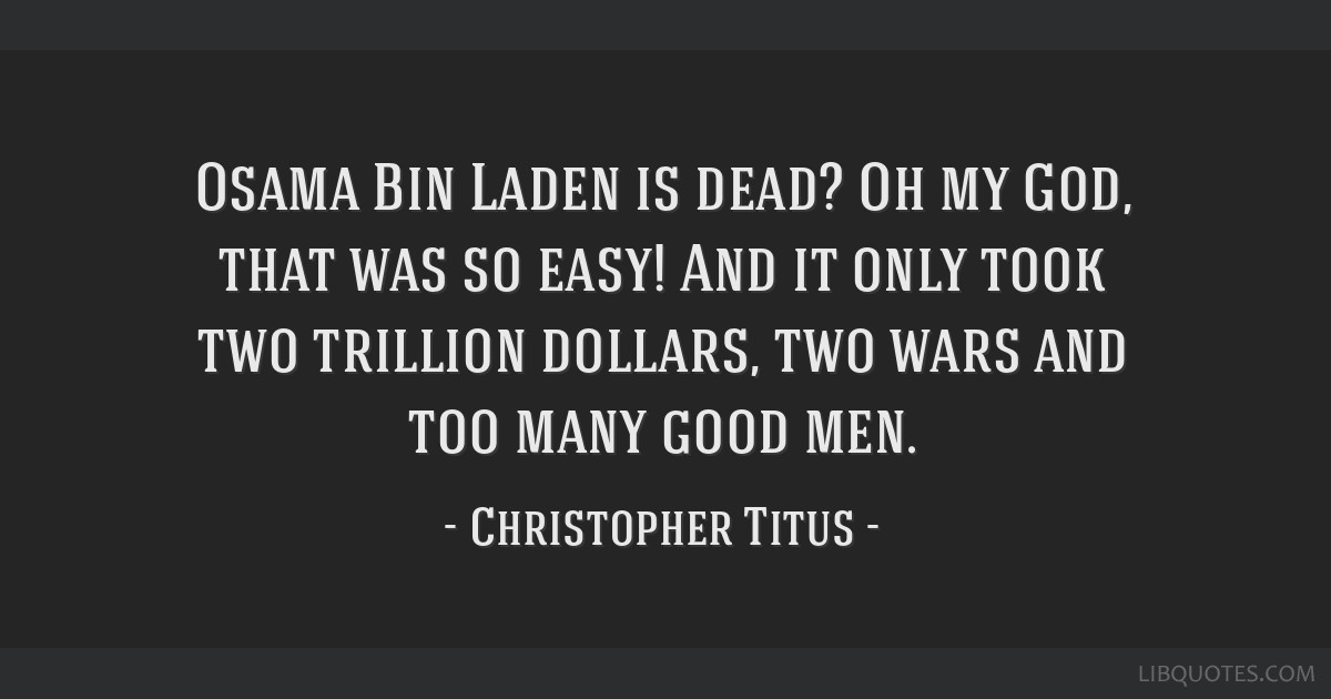 Osama Bin Laden is dead? Oh my God, that was so easy! And it only took two trillion dollars, two wars and too many good men.