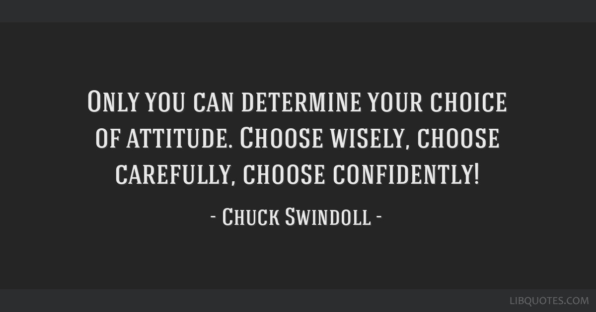 Only you can determine your choice of attitude. Choose wisely, choose carefully, choose confidently!