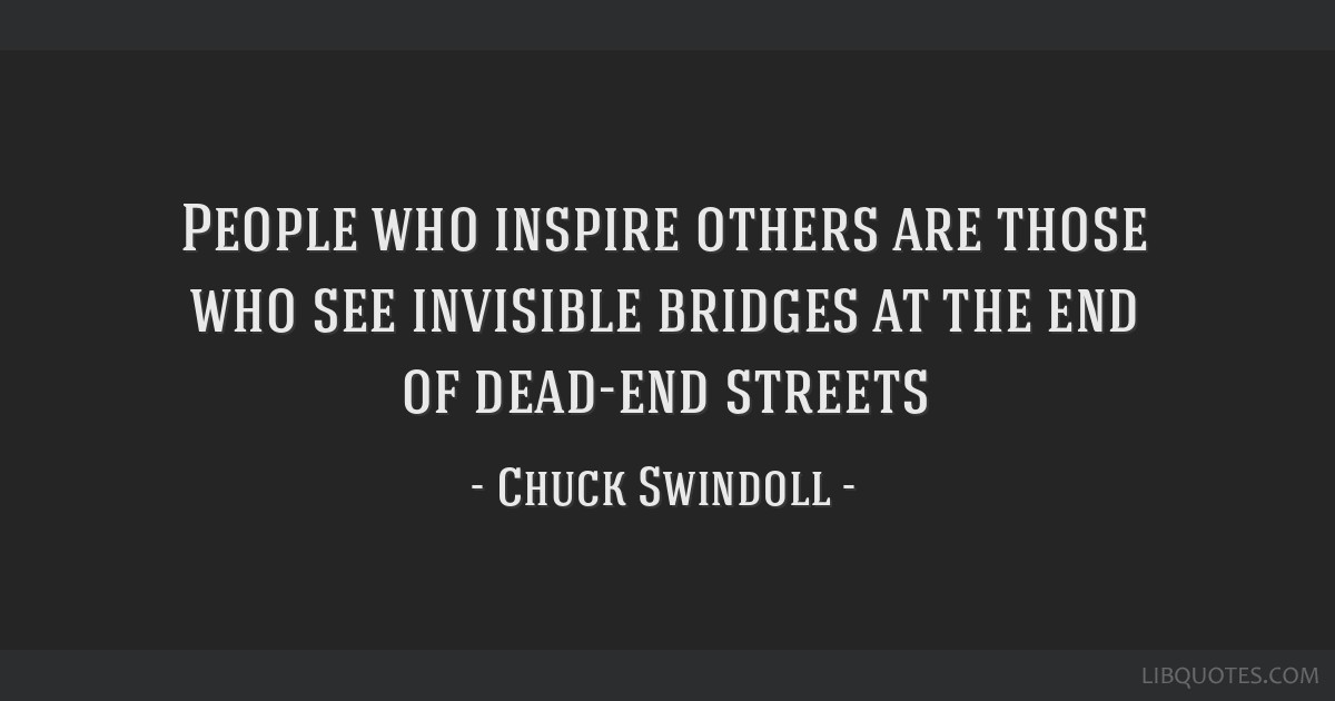 People who inspire others are those who see invisible bridges at the end of dead-end streets