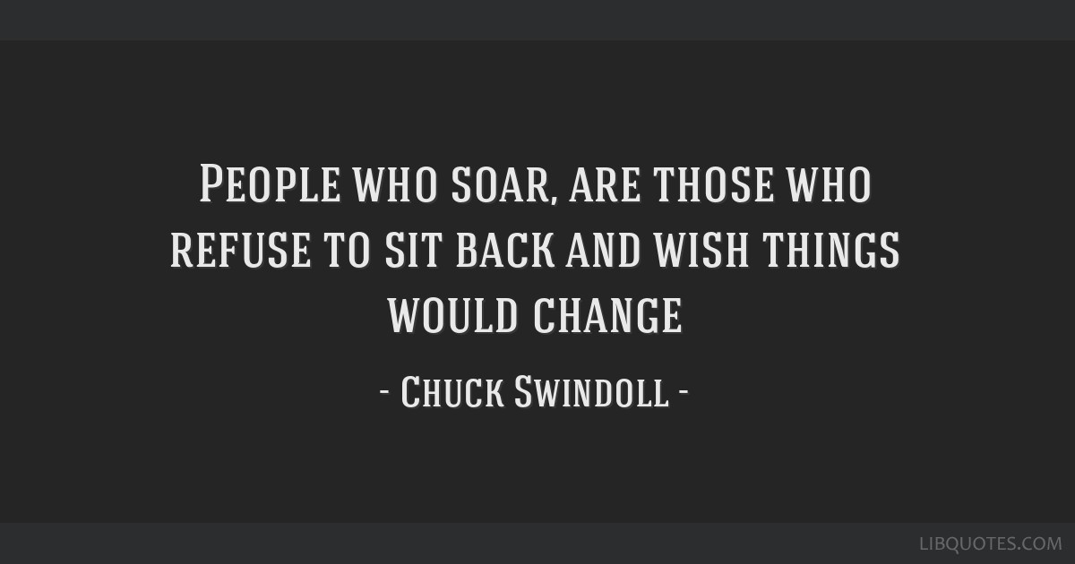 People who soar, are those who refuse to sit back and wish things would change