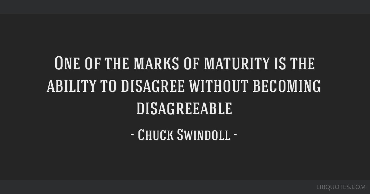 One of the marks of maturity is the ability to disagree without becoming disagreeable