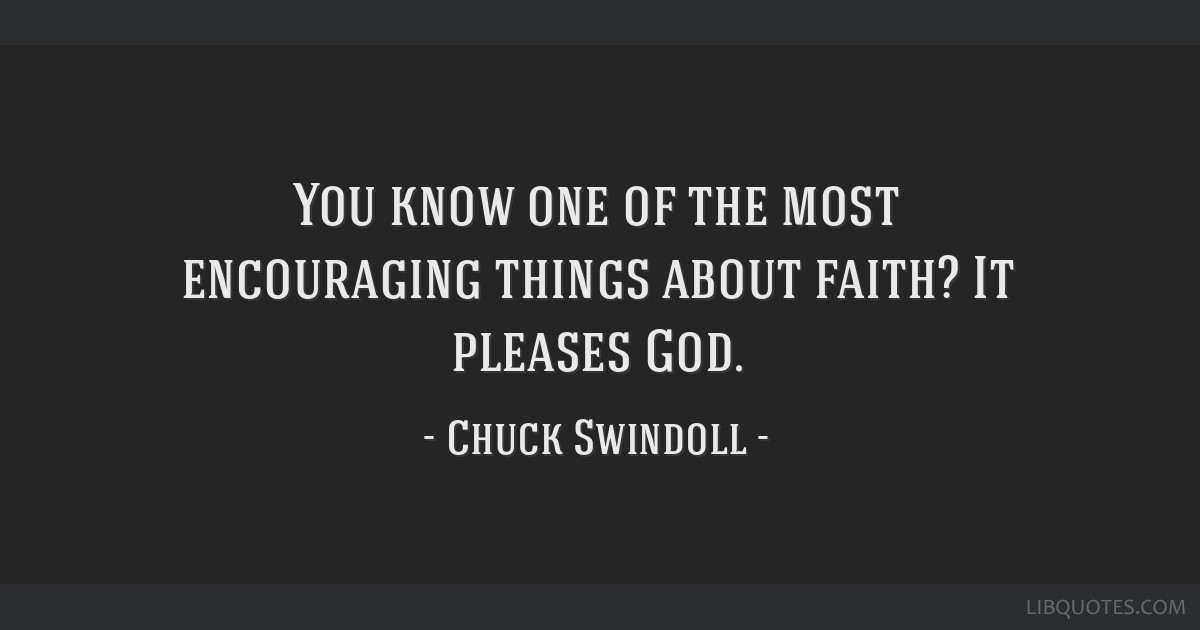 You know one of the most encouraging things about faith? It pleases God.