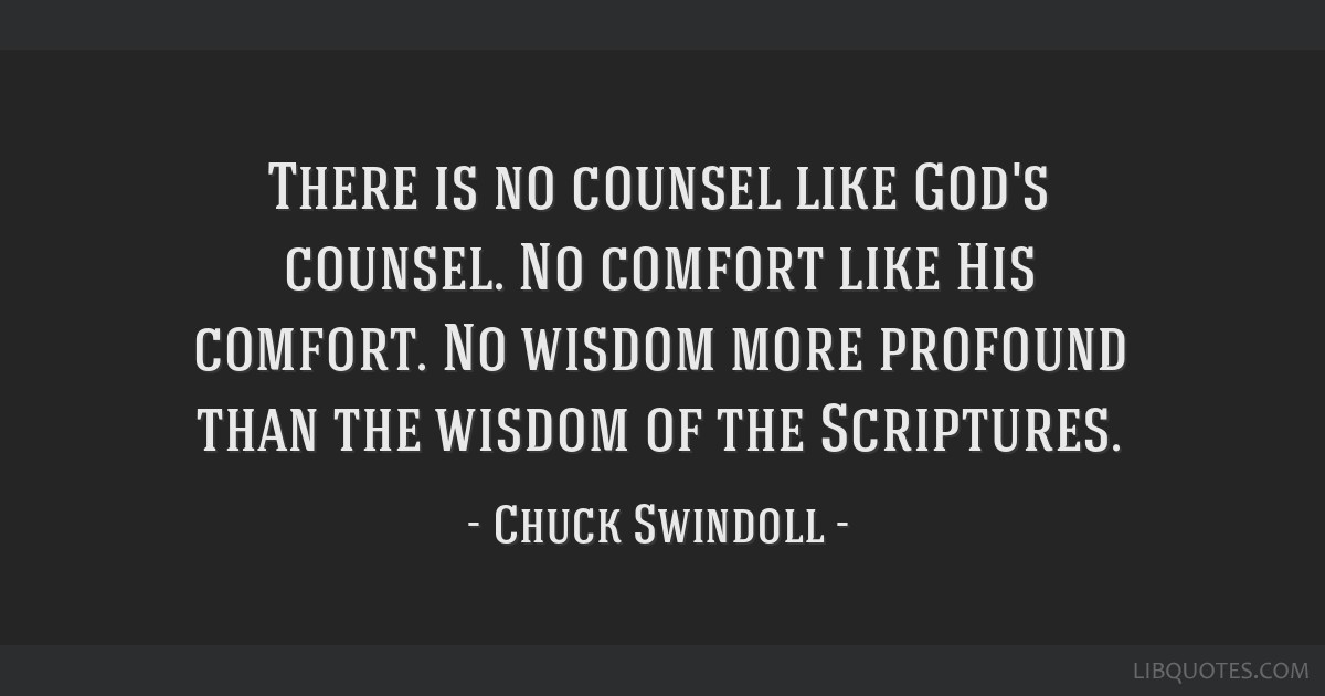 There is no counsel like God's counsel. No comfort like His comfort. No wisdom more profound than the wisdom of the Scriptures.