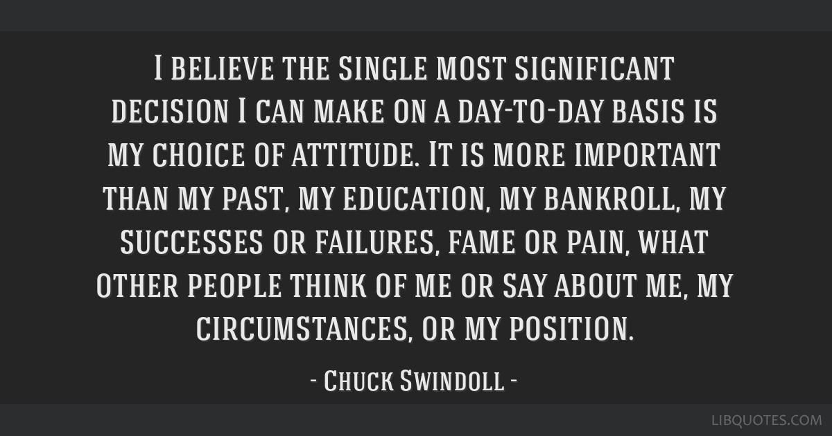 I believe the single most significant decision I can make on a day-to-day basis is my choice of attitude. It is more important than my past, my...