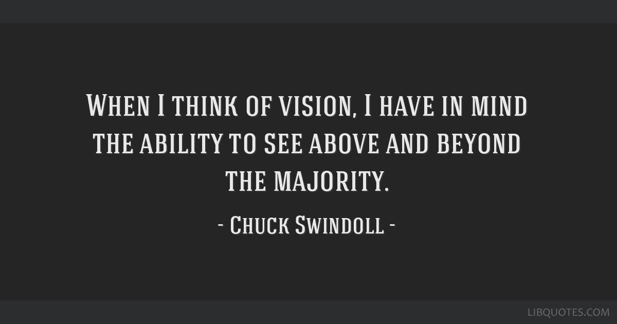 When I think of vision, I have in mind the ability to see above and beyond the majority.