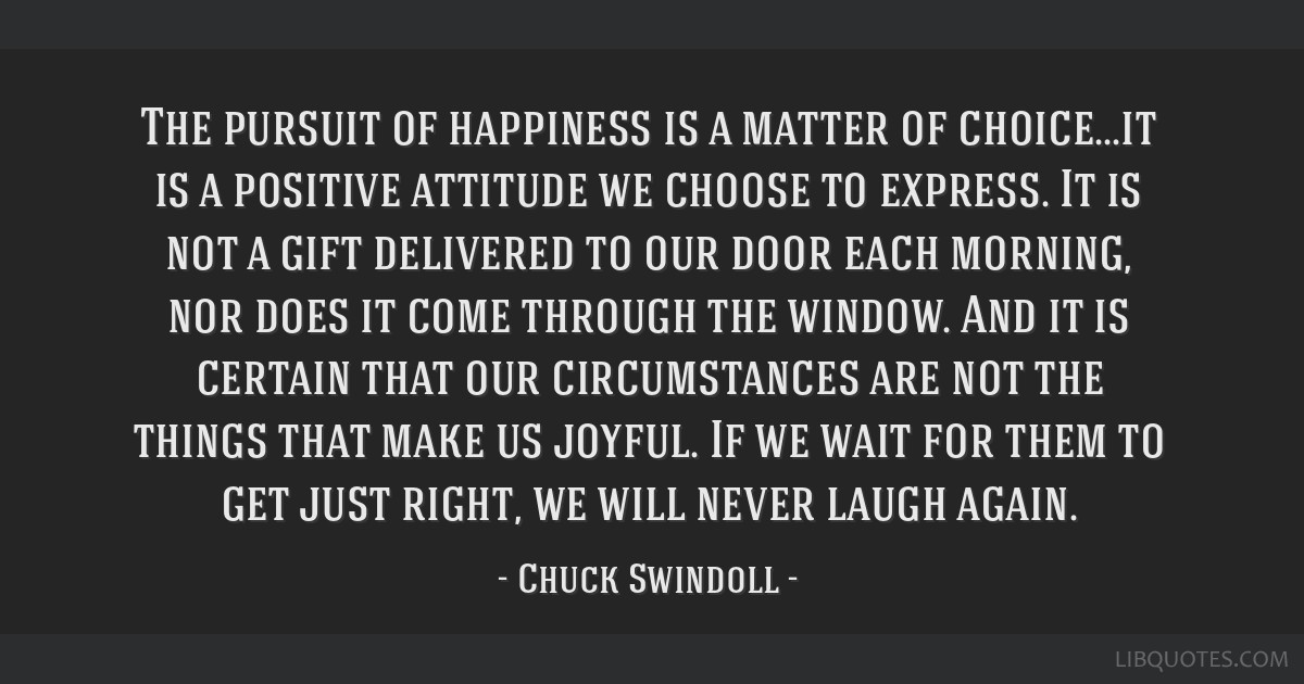 The pursuit of happiness is a matter of choice...it is a positive attitude we choose to express. It is not a gift delivered to our door each morning, ...