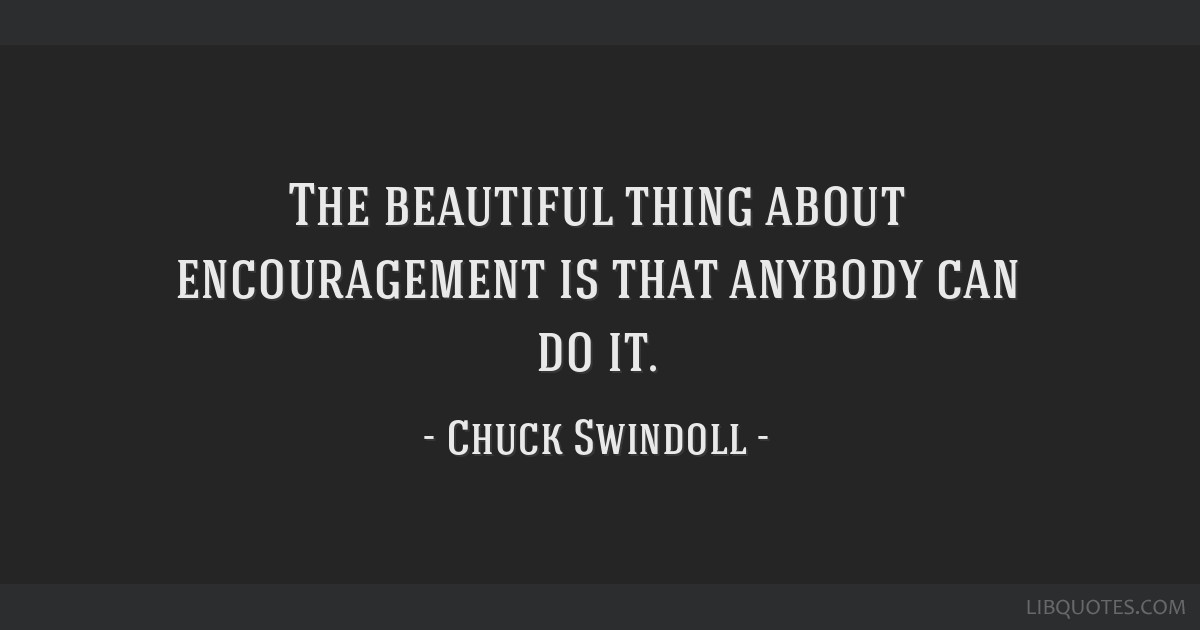 The beautiful thing about encouragement is that anybody can do it.