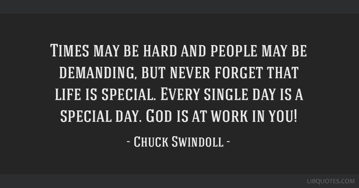 Times may be hard and people may be demanding, but never forget that life is special. Every single day is a special day. God is at work in you!
