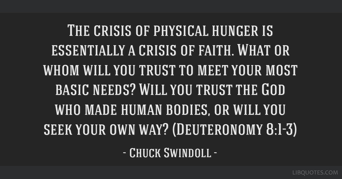 The crisis of physical hunger is essentially a crisis of faith. What or whom will you trust to meet your most basic needs? Will you trust the God who ...