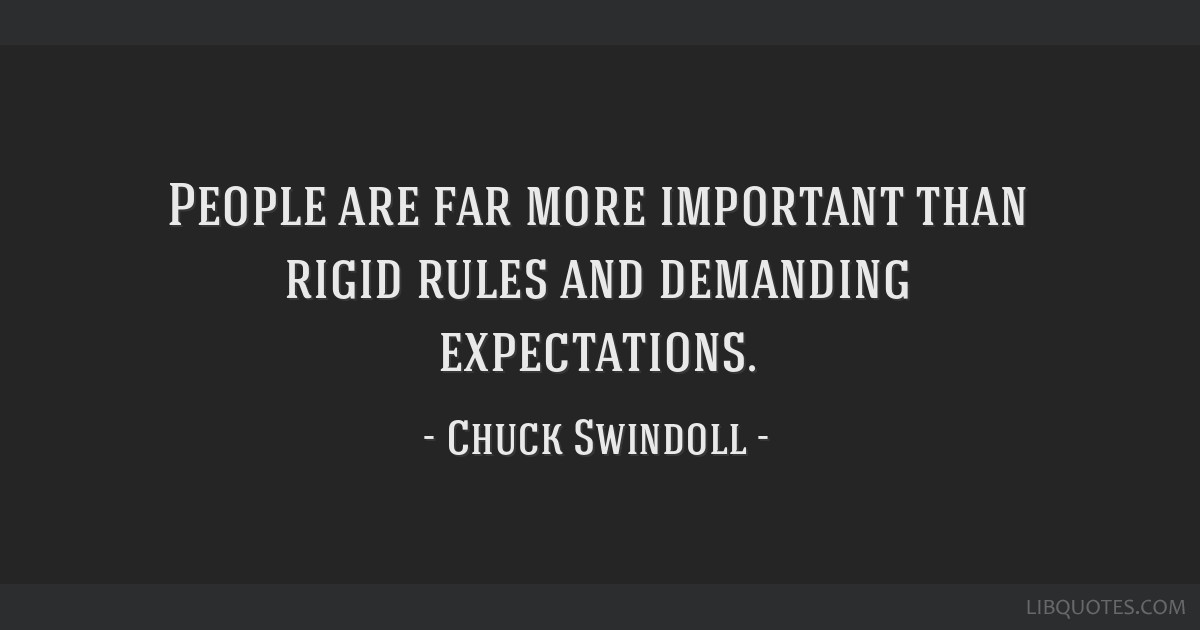 People are far more important than rigid rules and demanding expectations.