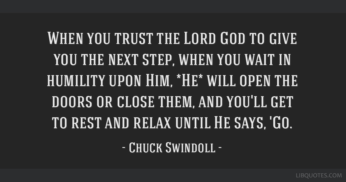 When you trust the Lord God to give you the next step, when you wait in humility upon Him, *He* will open the doors or close them, and you'll get to...
