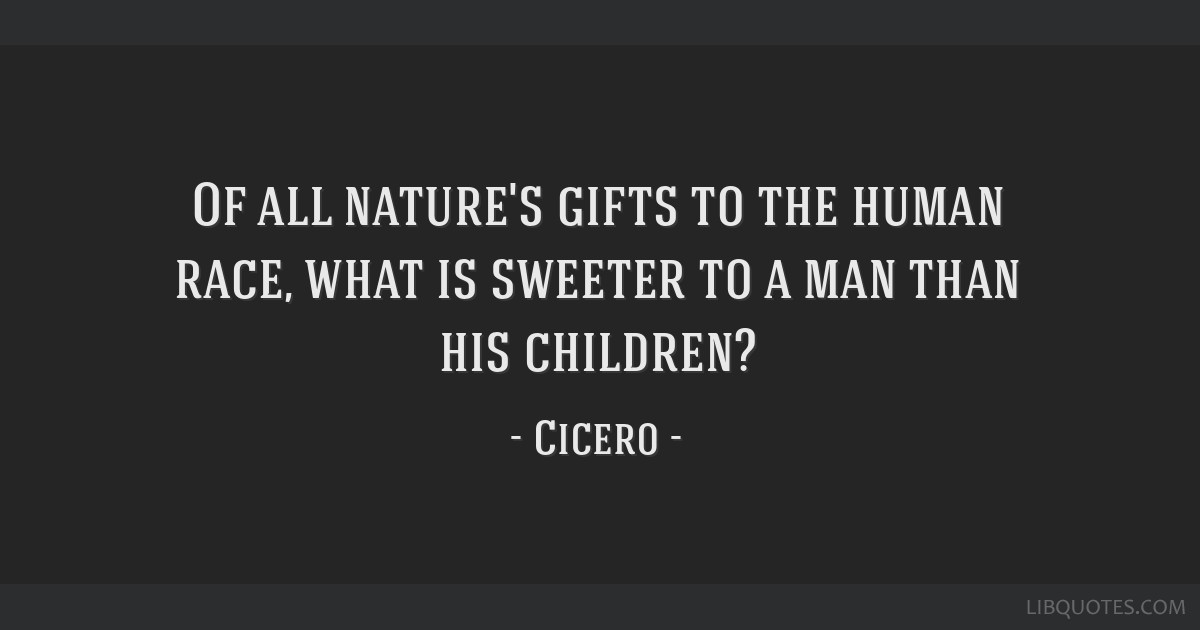 of all nature s gifts to the human race what is sweeter to a man