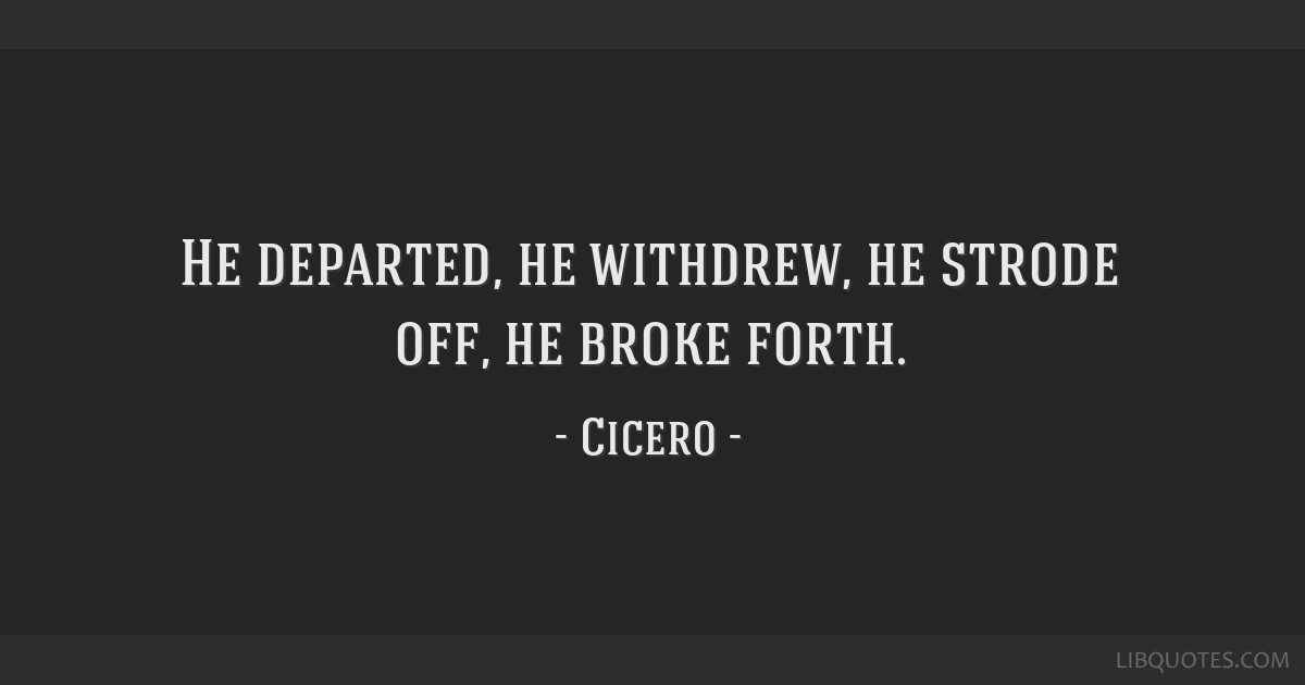 He departed, he withdrew, he strode off, he broke forth.