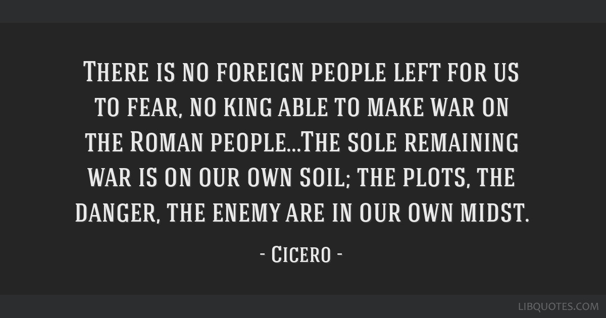 There is no foreign people left for us to fear, no king able to make war on the Roman people...The sole remaining war is on our own soil; the plots,...