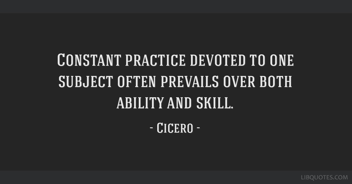 Constant practice devoted to one subject often prevails over both ability and skill.