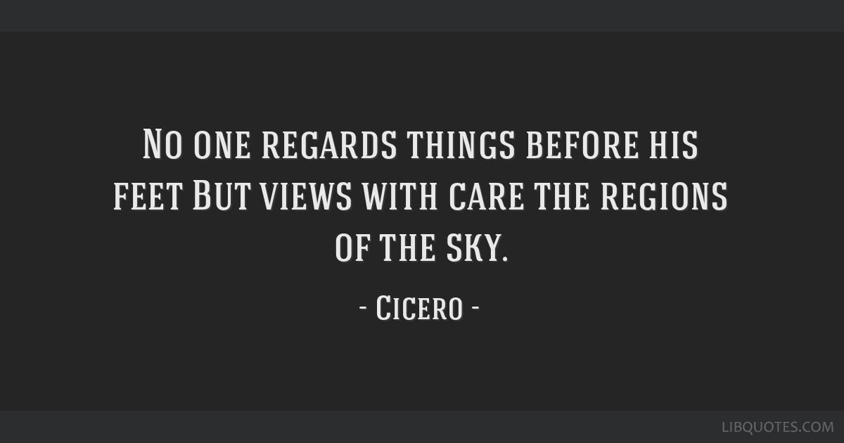 No one regards things before his feet But views with care the regions of the sky.