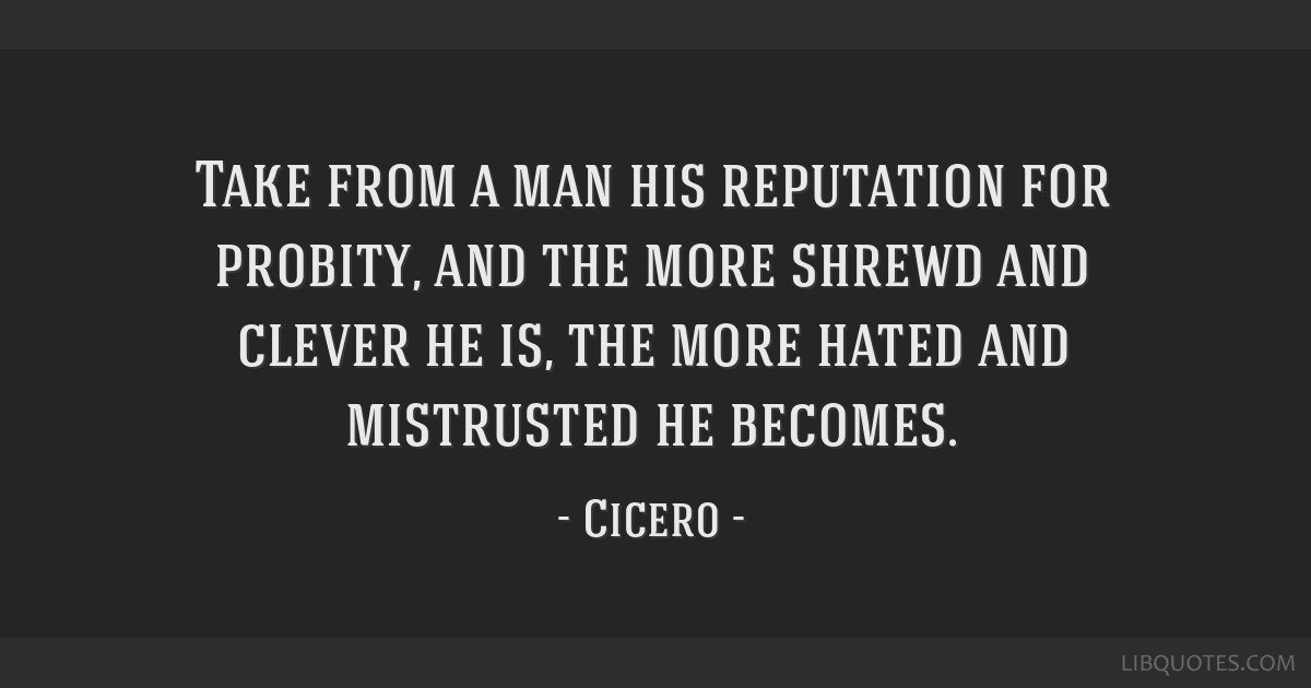 Take from a man his reputation for probity, and the more shrewd and clever he is, the more hated and mistrusted he becomes.