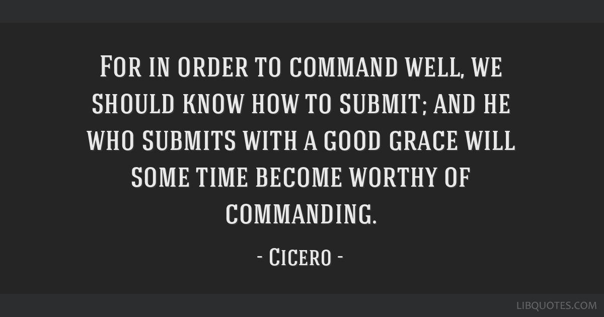 For in order to command well, we should know how to submit; and he who submits with a good grace will some time become worthy of commanding.