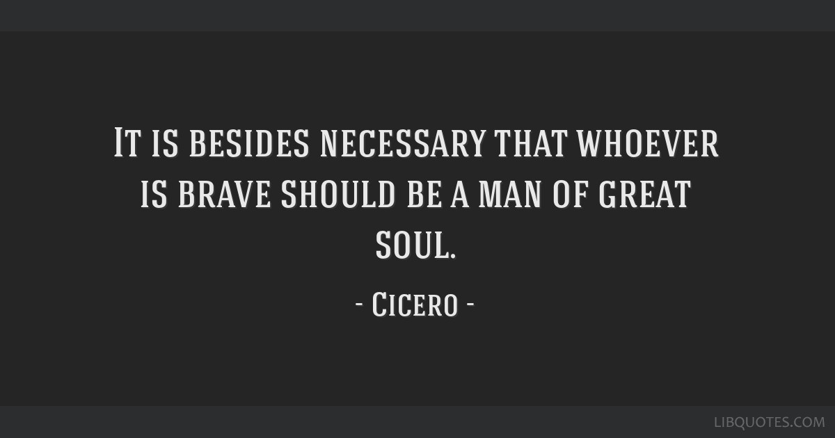 It is besides necessary that whoever is brave should be a man of great soul.