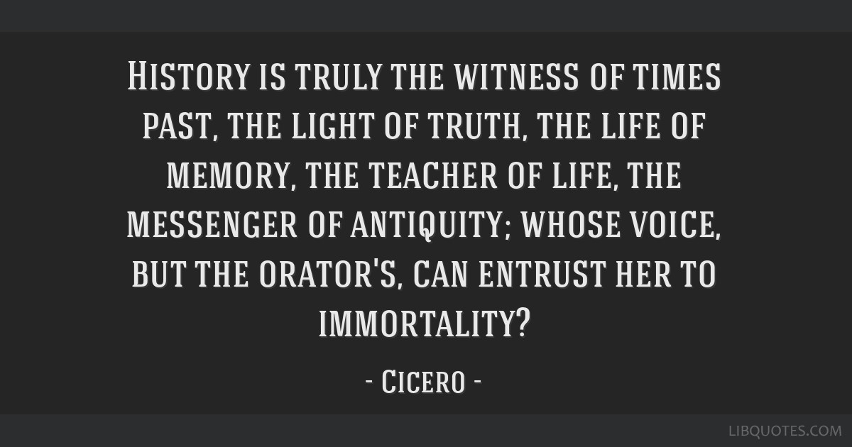 History is truly the witness of times past, the light of truth, the life of memory, the teacher of life, the messenger of antiquity; whose voice, but ...