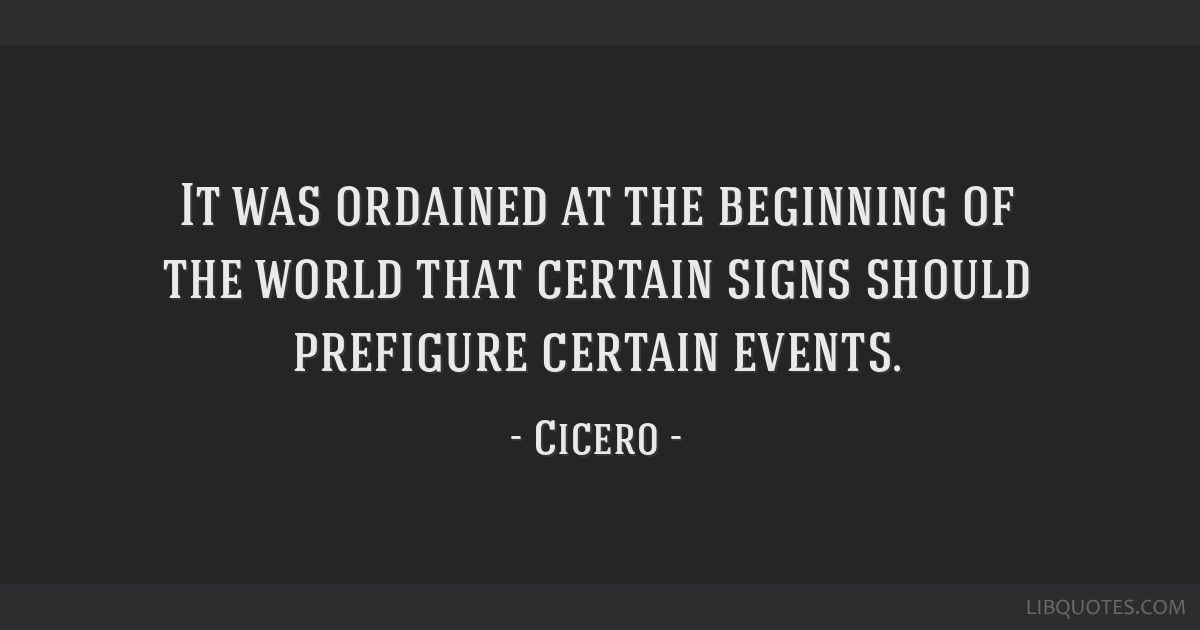 It was ordained at the beginning of the world that certain signs should prefigure certain events.
