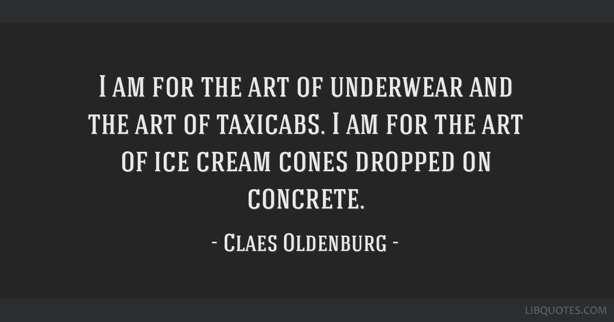 I am for the art of underwear and the art of taxicabs. I am for the art of ice cream cones dropped on concrete.