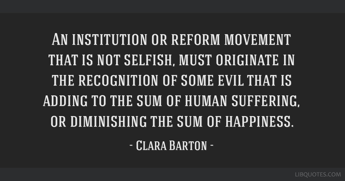An institution or reform movement that is not selfish, must originate in the recognition of some evil that is adding to the sum of human suffering,...