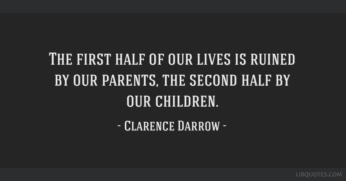 The first half of our lives is ruined by our parents, the second half by our children.