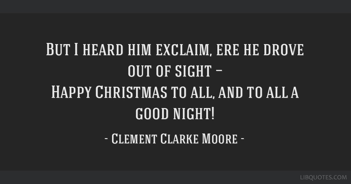 But I heard him exclaim, ere he drove out of sight — Happy Christmas to all, and to all a good night!