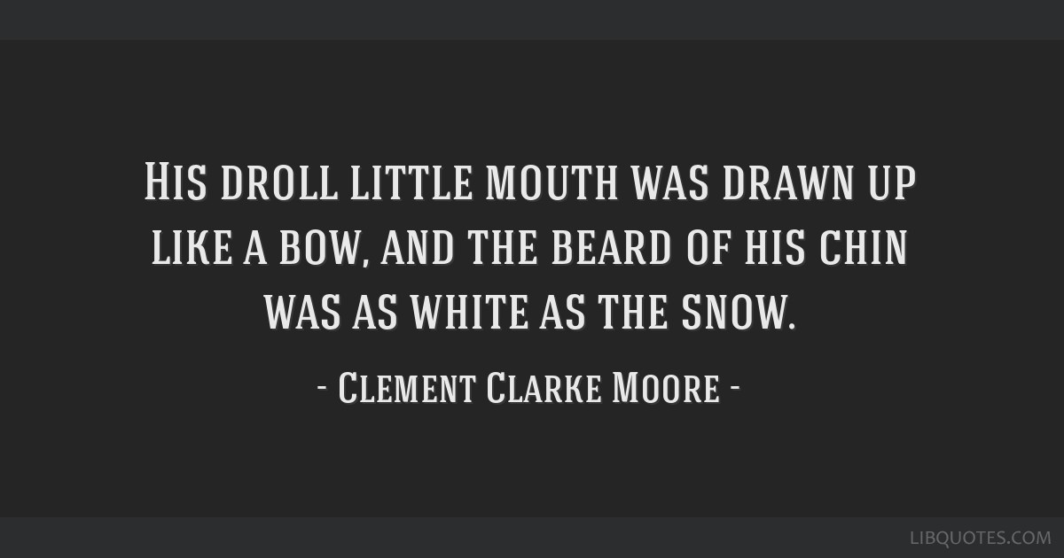 His droll little mouth was drawn up like a bow, and the beard of his chin was as white as the snow.