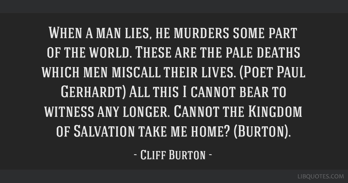 When a man lies, he murders some part of the world. These are the pale deaths which men miscall their lives. (Poet Paul Gerhardt) All this I cannot...