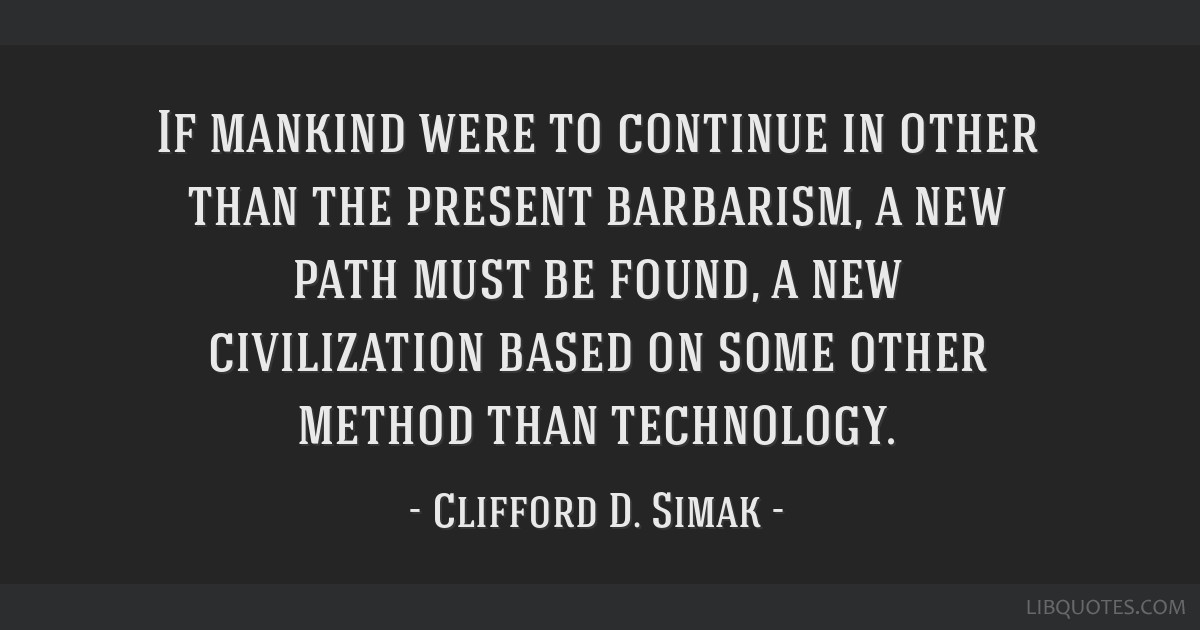 If mankind were to continue in other than the present barbarism, a new path must be found, a new civilization based on some other method than...