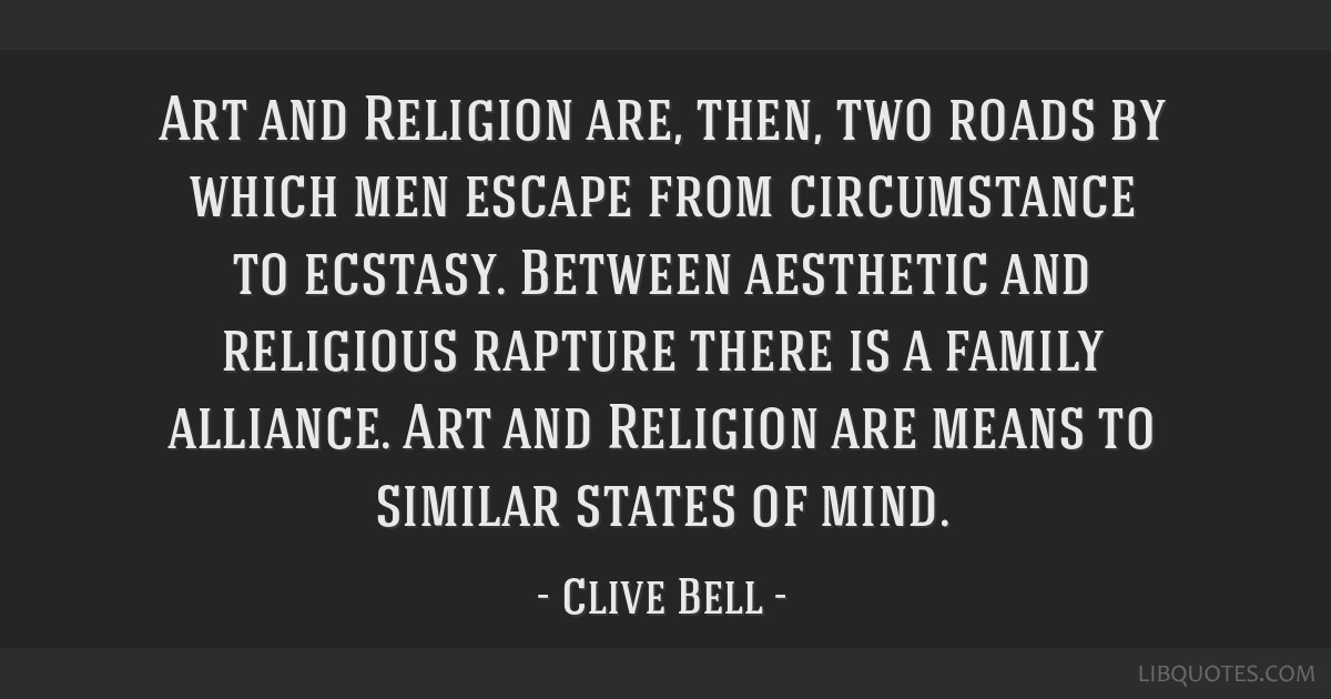 Art and Religion are, then, two roads by which men escape from circumstance to ecstasy. Between aesthetic and religious rapture there is a family...