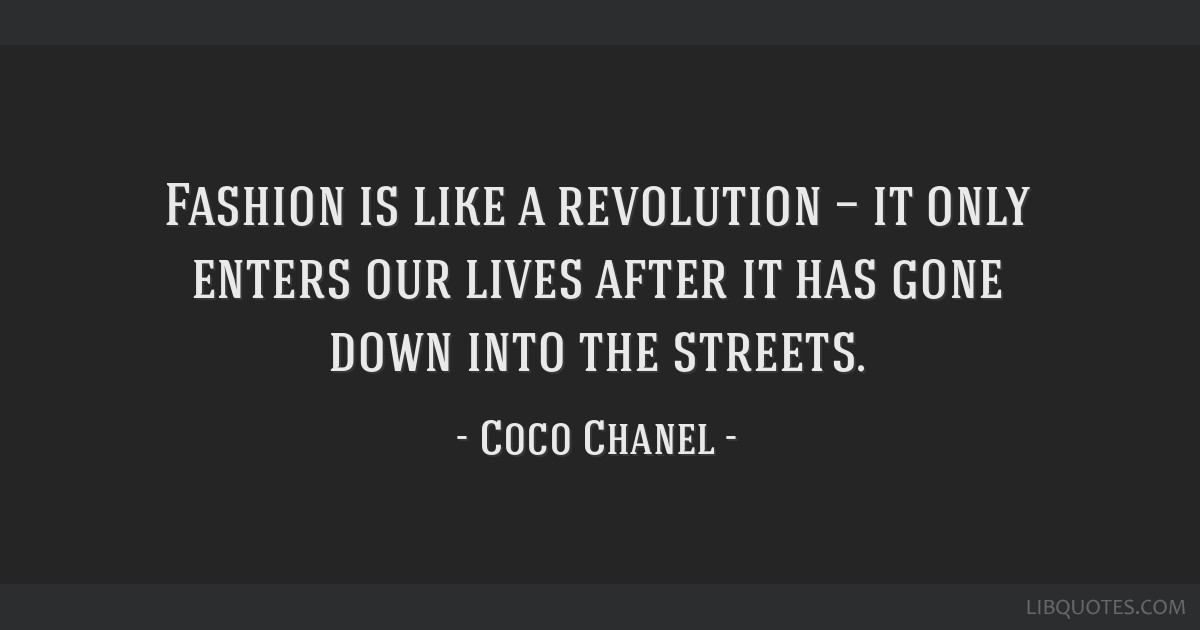 Fashion is like a revolution — it only enters our lives after it has gone down into the streets.