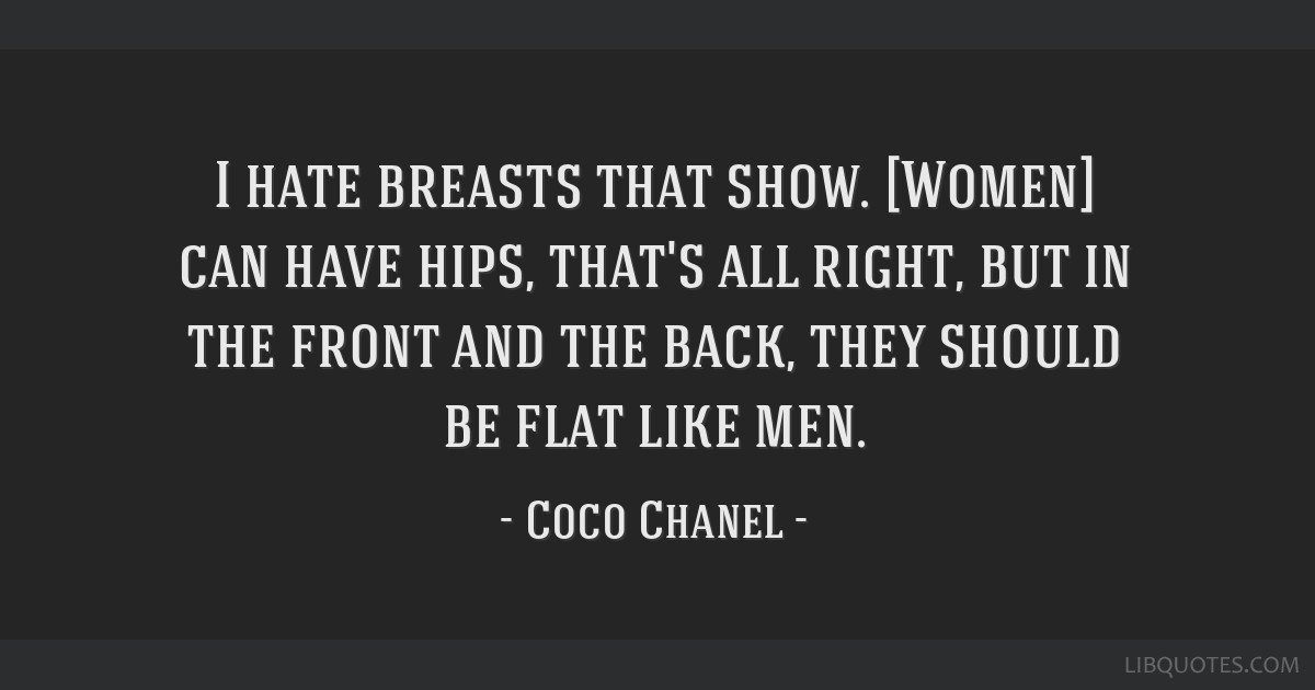 I hate breasts that show. [Women] can have hips, that's all right, but in the front and the back, they should be flat like men.