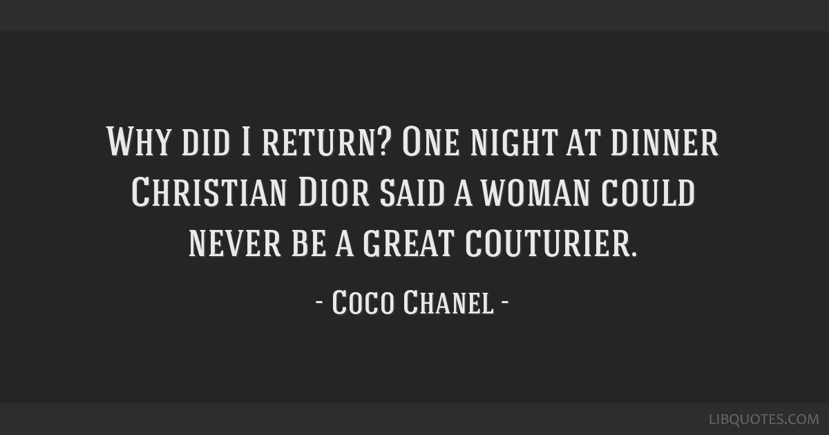 Why did I return? One night at dinner Christian Dior said a woman could never be a great couturier.