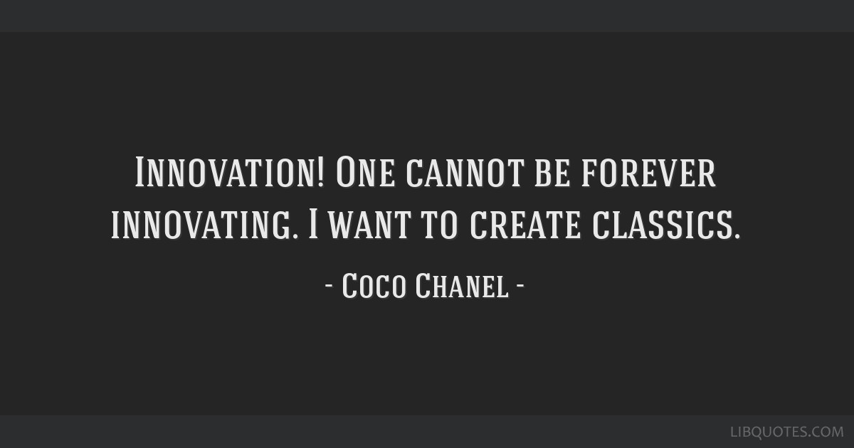 Innovation! One cannot be forever innovating. I want to create classics.