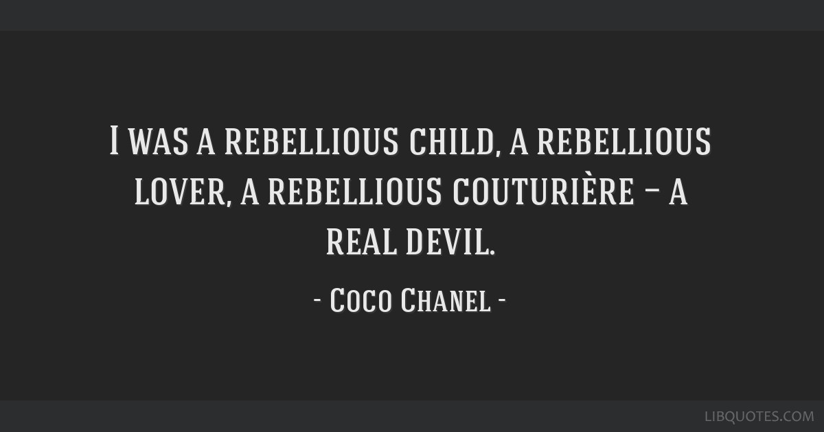 I was a rebellious child, a rebellious lover, a rebellious couturière — a real devil.