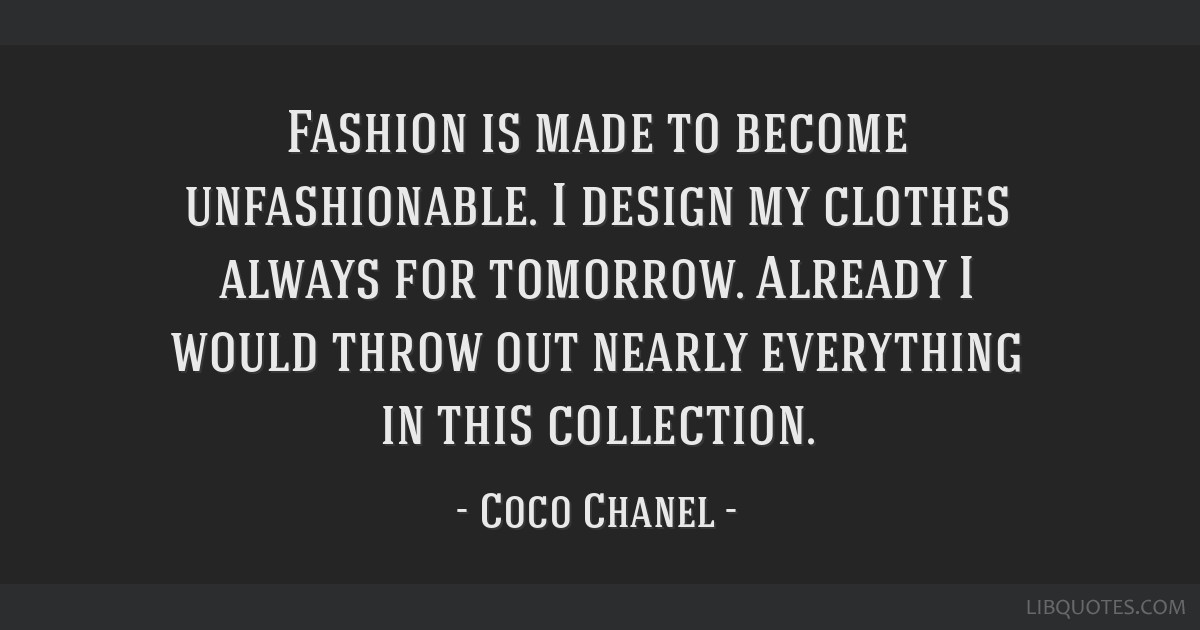 Fashion is made to become unfashionable. I design my clothes always for tomorrow. Already I would throw out nearly everything in this collection.