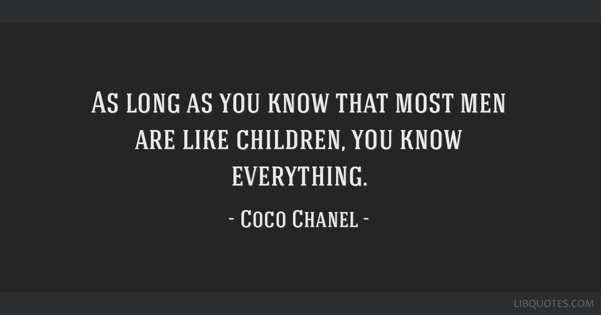 As long as you know that most men are like children, you know everything.