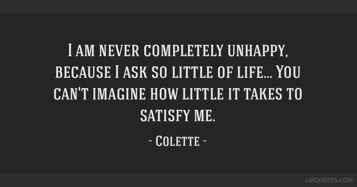 I am never completely unhappy, because I ask so little of life... You can't imagine how little it takes to satisfy me.