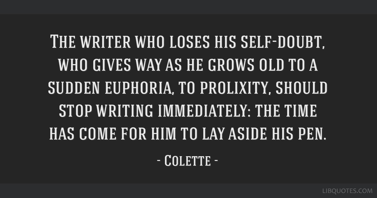 The writer who loses his self-doubt, who gives way as he grows old to a sudden euphoria, to prolixity, should stop writing immediately: the time has...
