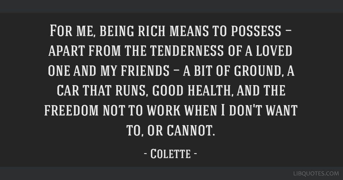 For me, being rich means to possess — apart from the tenderness of a loved one and my friends — a bit of ground, a car that runs, good health,...