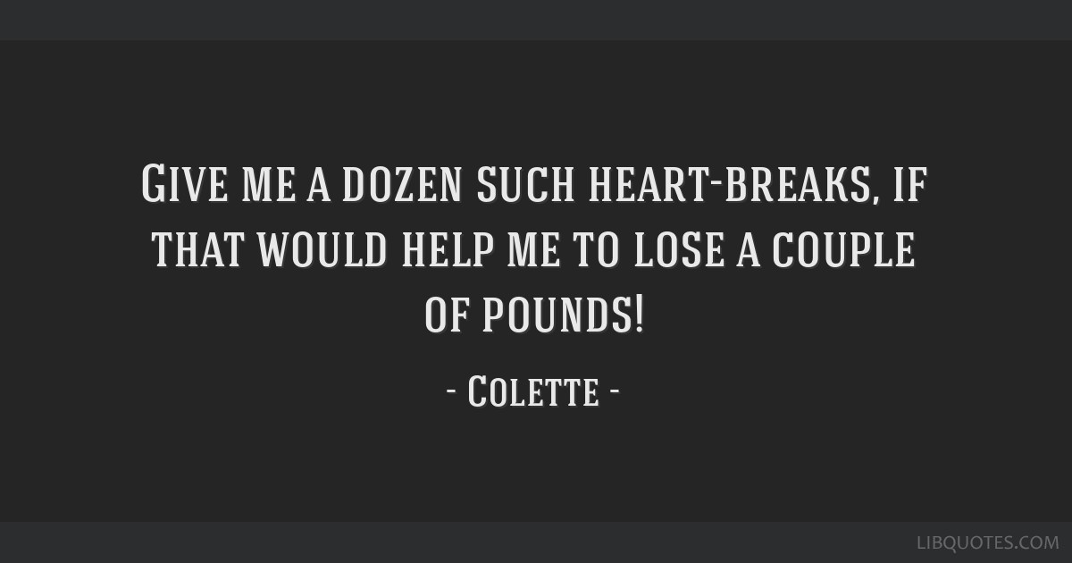 Give me a dozen such heart-breaks, if that would help me to lose a couple of pounds!