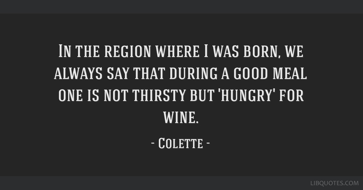 In the region where I was born, we always say that during a good meal one is not thirsty but 'hungry' for wine.