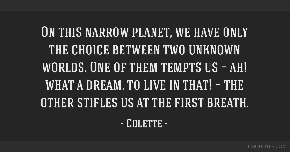 On this narrow planet, we have only the choice between two unknown worlds. One of them tempts us — ah! what a dream, to live in that! — the other ...