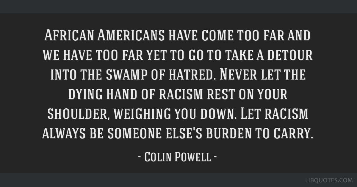 African Americans have come too far and we have too far yet to go to take a detour into the swamp of hatred. Never let the dying hand of racism rest...