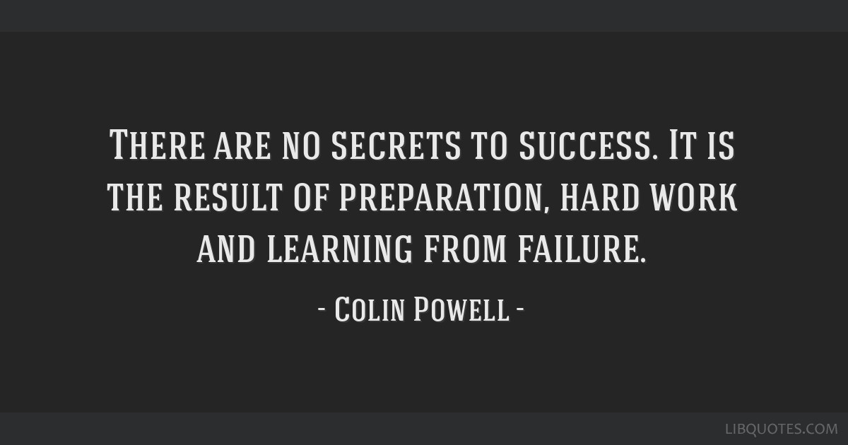There are no secrets to success. It is the result of preparation, hard work and learning from failure.