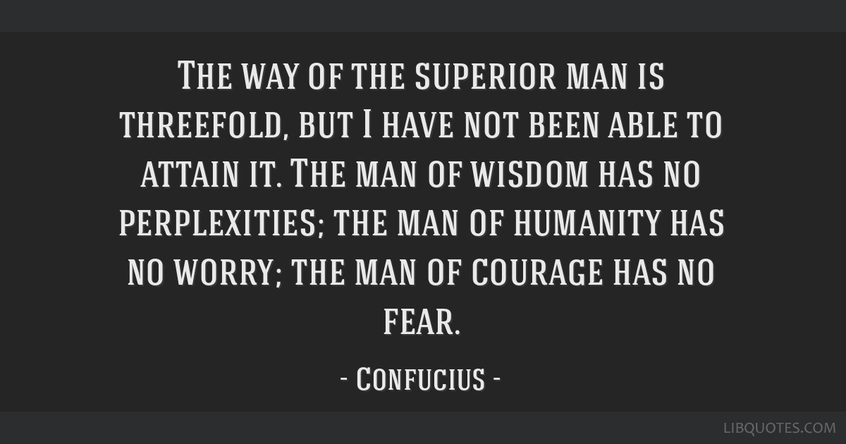 The way of the superior man is threefold, but I have not been able to attain it. The man of wisdom has no perplexities; the man of humanity has no...