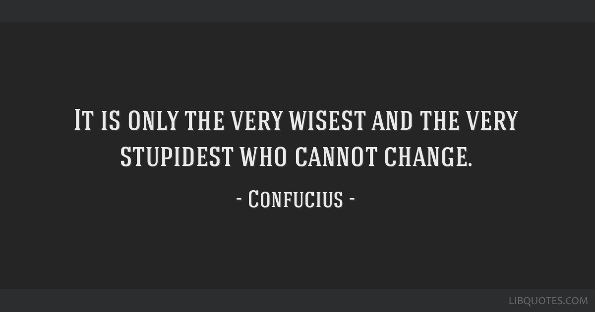 It is only the very wisest and the very stupidest who cannot change.